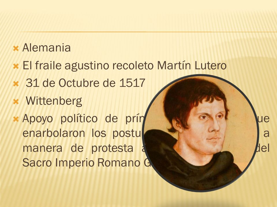 Martín Lutero 10 de noviembre de 1483 en Eisleben, Alemania Estudió derecho en la Universidad Erfurt 1505 profesa como fraile agustino 1507 es ordenado sacerdote Estudió teología en la universidad de Wittenberg Bachiller en Estudios Bíblicos el 9 de marzo de 1508 Doctor en Teología en Sagrada Escritura en octubre de 1512
