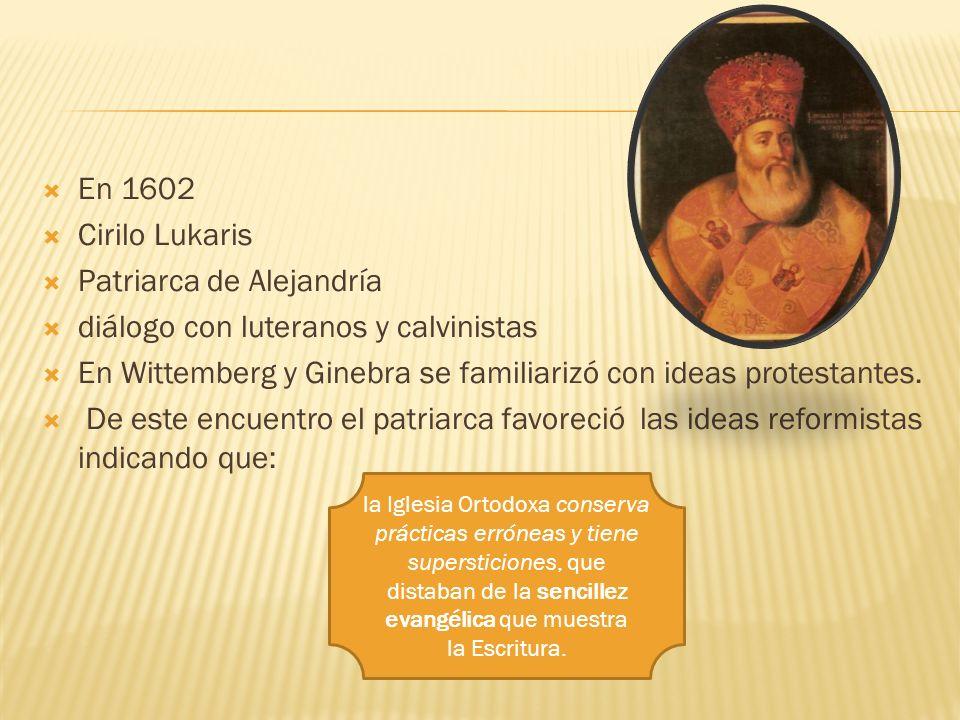 En 1602 Cirilo Lukaris Patriarca de Alejandría diálogo con luteranos y calvinistas En Wittemberg y Ginebra se familiarizó con ideas protestantes. De e