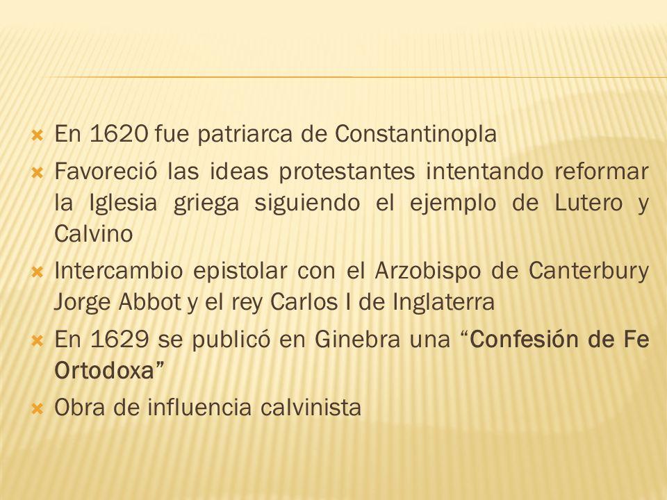 En 1620 fue patriarca de Constantinopla Favoreció las ideas protestantes intentando reformar la Iglesia griega siguiendo el ejemplo de Lutero y Calvin