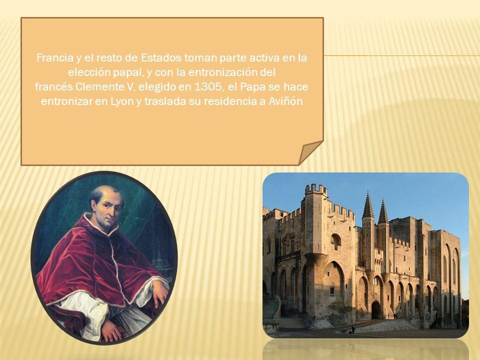 Francia y el resto de Estados toman parte activa en la elección papal, y con la entronización del francés Clemente V, elegido en 1305, el Papa se hace