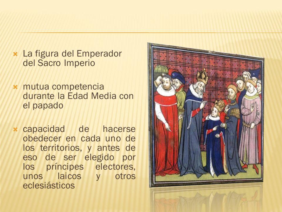 La figura del Emperador del Sacro Imperio mutua competencia durante la Edad Media con el papado capacidad de hacerse obedecer en cada uno de los terri