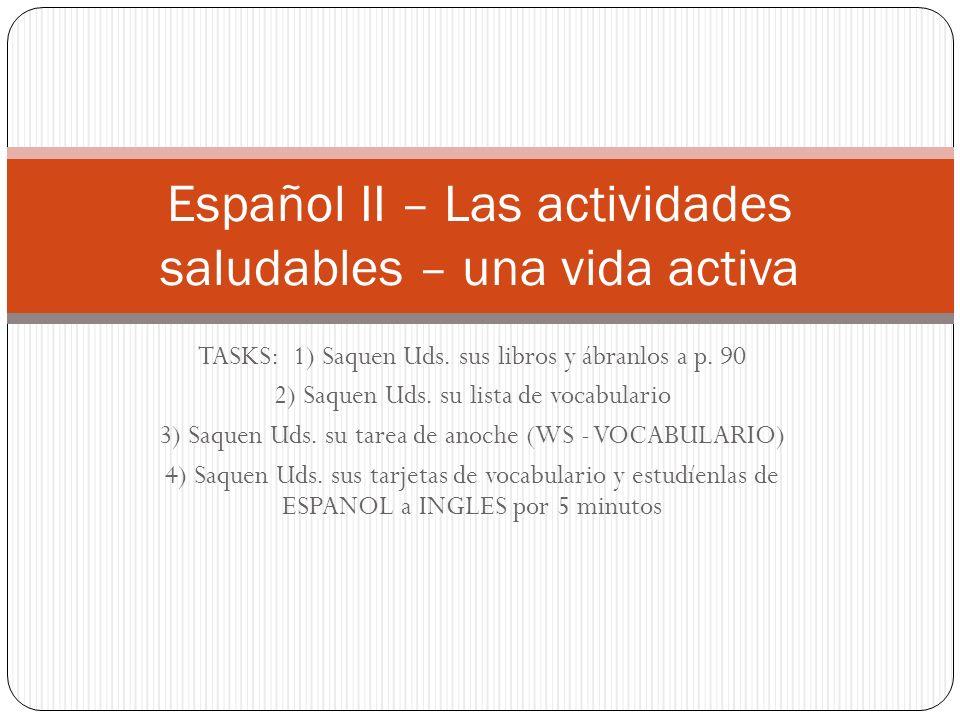 TASKS: 1) Saquen Uds. sus libros y ábranlos a p. 90 2) Saquen Uds. su lista de vocabulario 3) Saquen Uds. su tarea de anoche (WS - VOCABULARIO) 4) Saq