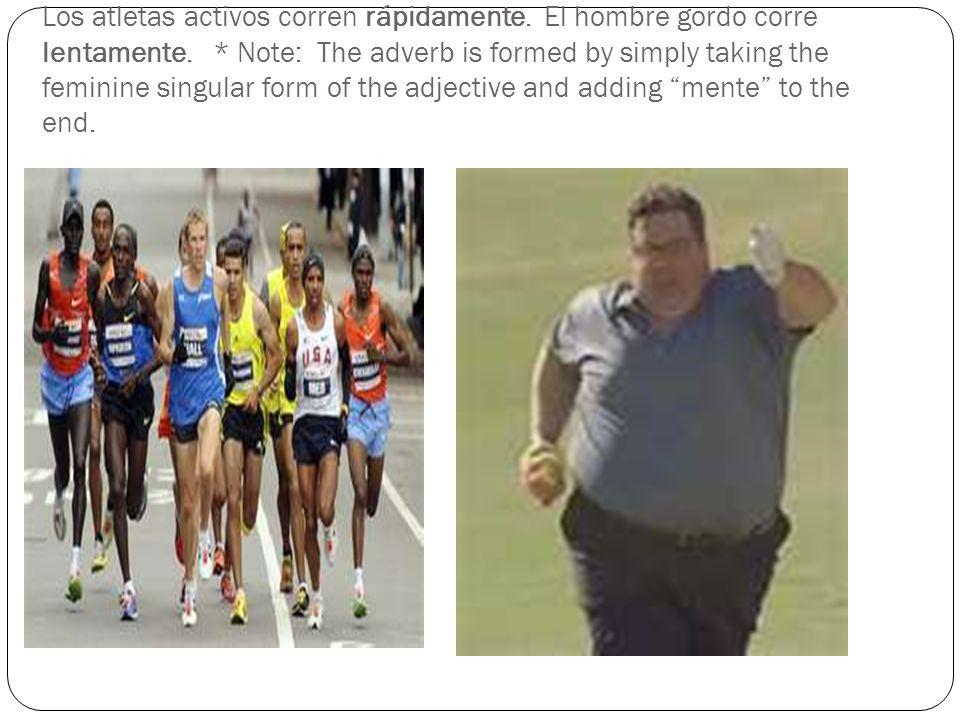 Los atletas activos corren rápidamente. El hombre gordo corre lentamente. * Note: The adverb is formed by simply taking the feminine singular form of