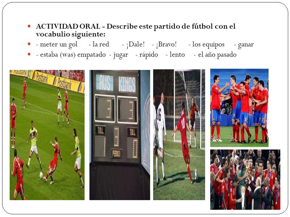 ACTIVIDAD ORAL - Describe este partido de fútbol con el vocabulio siguiente: - meter un gol - la red - ¡Dale! - ¡Bravo! - los equipos - ganar - estaba