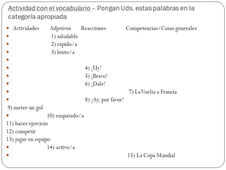 Actividad con el vocabulario – Pongan Uds. estas palabras en la categoría apropiada Actividades Adjetivos Reacciones Competencias/Cosas generales 1) s