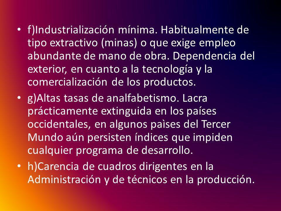 f)Industrialización mínima. Habitualmente de tipo extractivo (minas) o que exige empleo abundante de mano de obra. Dependencia del exterior, en cuanto