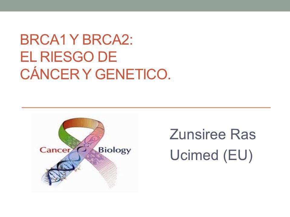 BRCA1 Y BRCA2: EL RIESGO DE CÁNCER Y GENETICO. Zunsiree Ras Ucimed (EU)