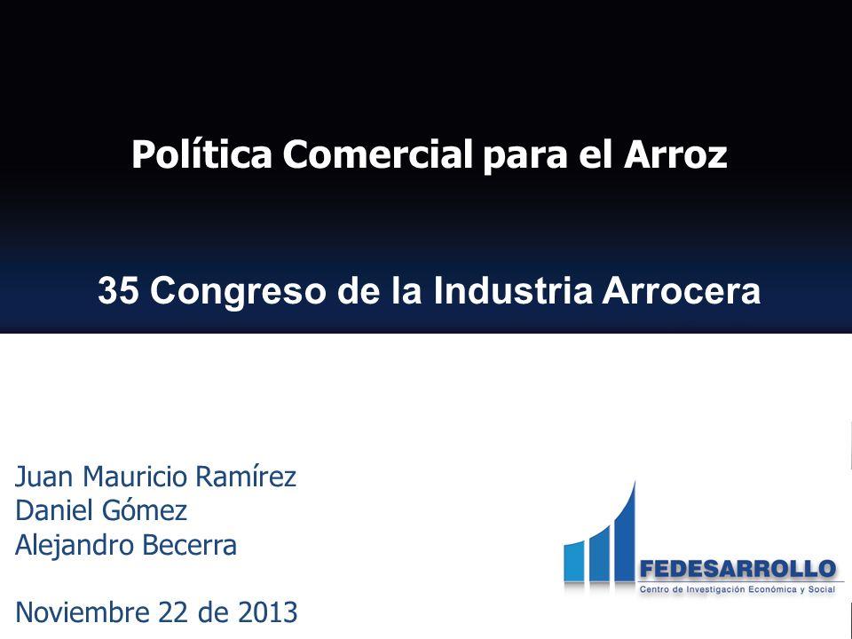 Política Comercial para el Arroz 35 Congreso de la Industria Arrocera Juan Mauricio Ramírez, Daniel Gómez y Alejandro Becerra Noviembre 22 de 2013 CENTRO DE INVESTIGACIÓN ECONÓMICO Y SOCIAL