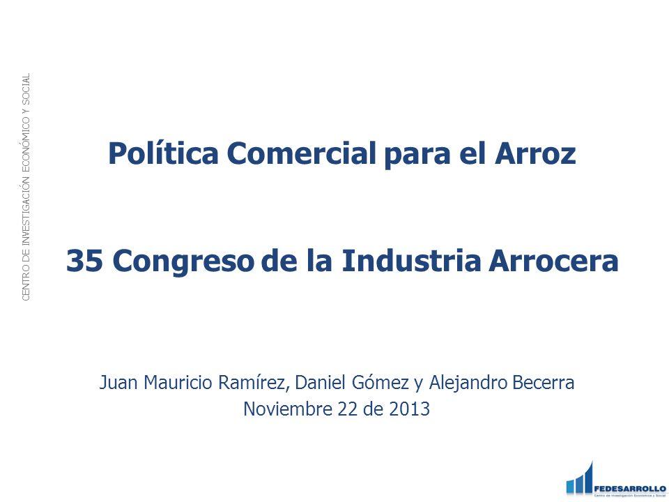 Política Comercial para el Arroz 35 Congreso de la Industria Arrocera Juan Mauricio Ramírez, Daniel Gómez y Alejandro Becerra Noviembre 22 de 2013 CEN