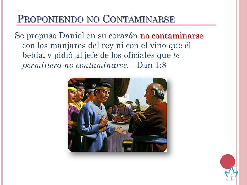 no contaminarse Se propuso Daniel en su corazón no contaminarse con los manjares del rey ni con el vino que él bebía, y pidió al jefe de los oficiales