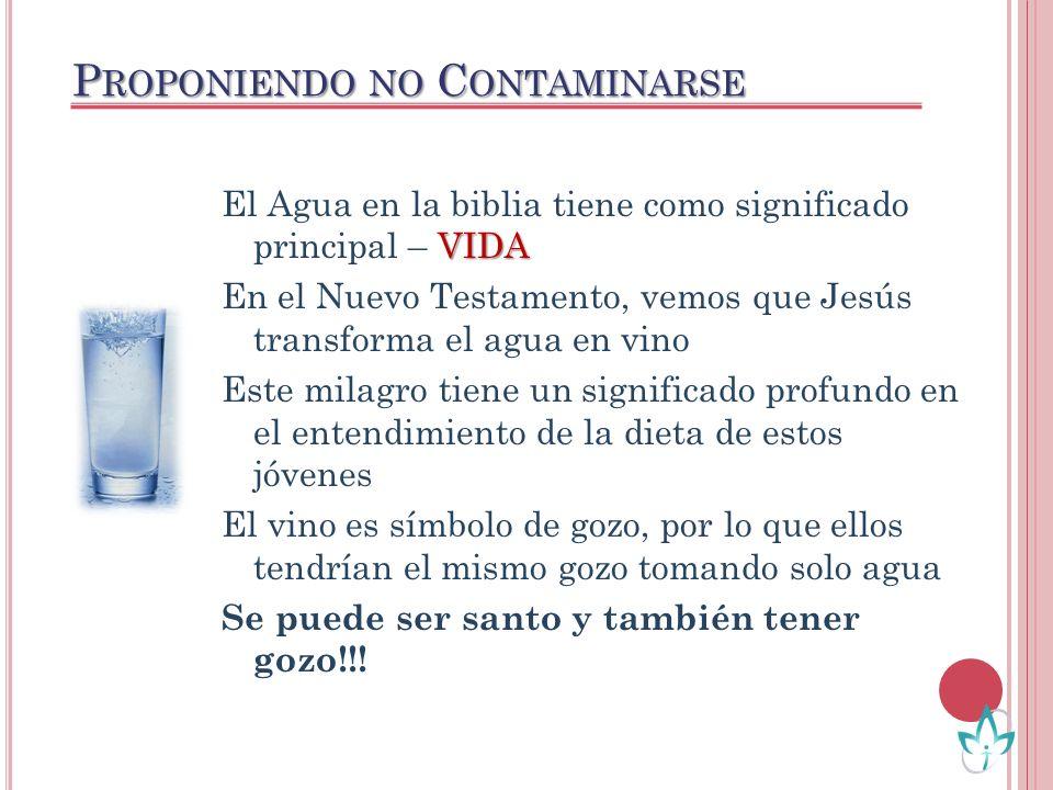 P ROPONIENDO NO C ONTAMINARSE VIDA El Agua en la biblia tiene como significado principal – VIDA En el Nuevo Testamento, vemos que Jesús transforma el