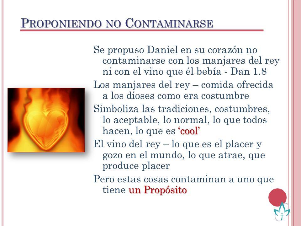 P ROPONIENDO NO C ONTAMINARSE Se propuso Daniel en su corazón no contaminarse con los manjares del rey ni con el vino que él bebía - Dan 1.8 Los manja