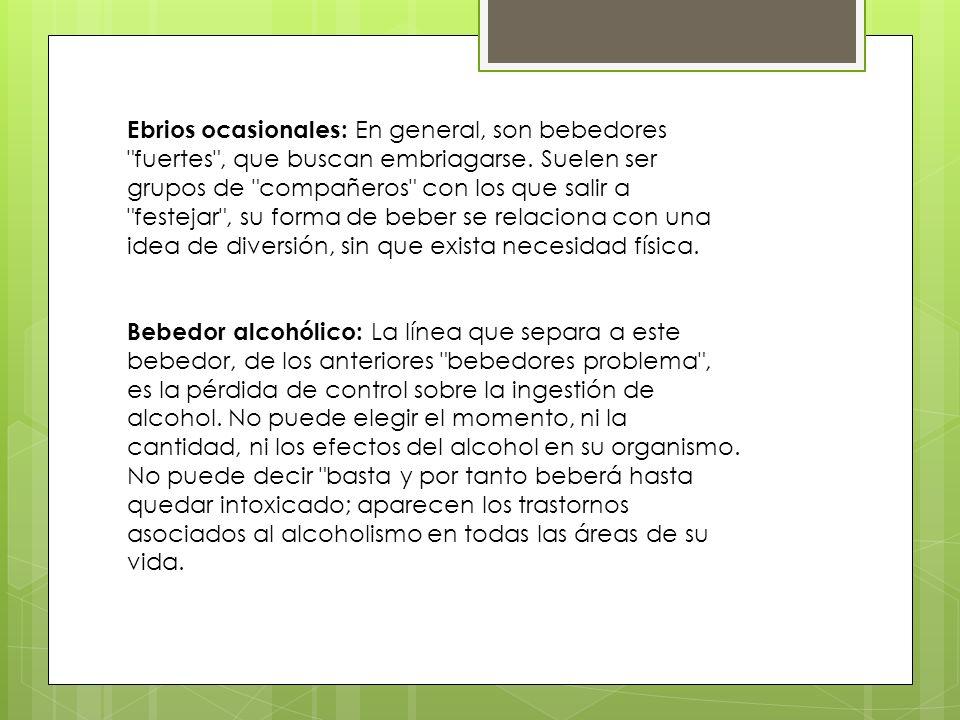 Ebrios ocasionales: En general, son bebedores fuertes , que buscan embriagarse.