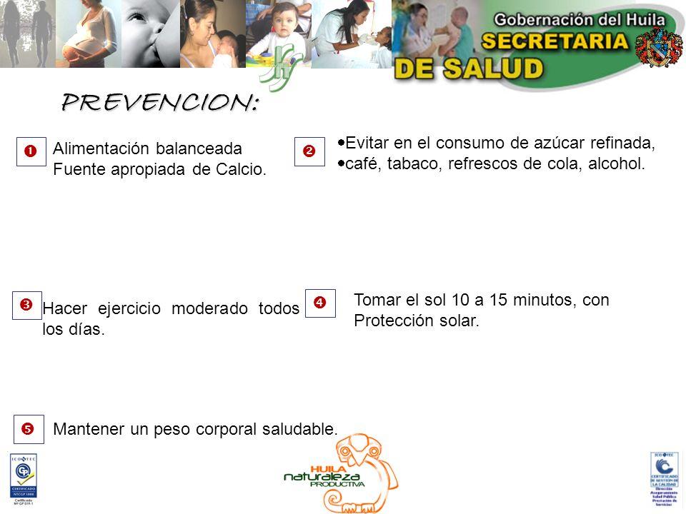 PREVENCION: Alimentación balanceada Fuente apropiada de Calcio. Evitar en el consumo de azúcar refinada, café, tabaco, refrescos de cola, alcohol. Hac