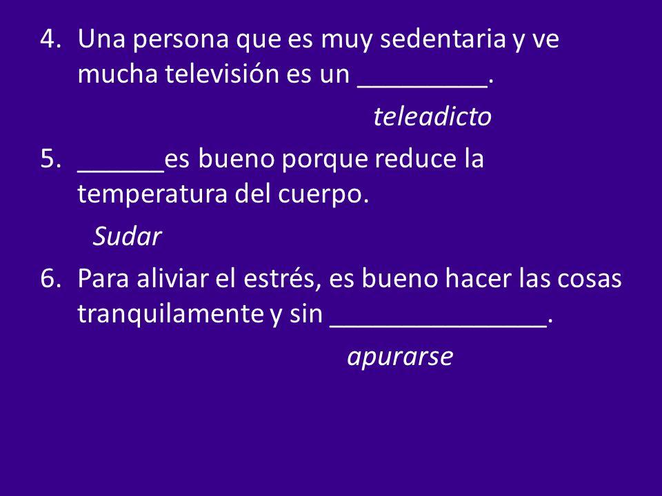 4.Una persona que es muy sedentaria y ve mucha televisión es un _________. teleadicto 5.______es bueno porque reduce la temperatura del cuerpo. Sudar