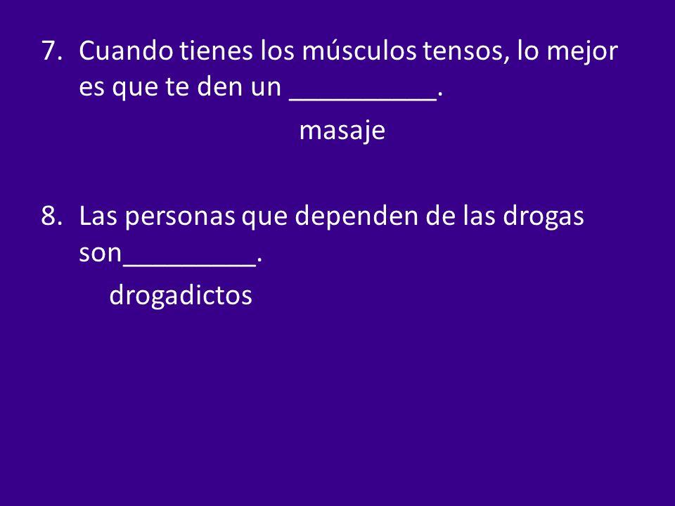 7.Cuando tienes los músculos tensos, lo mejor es que te den un __________. masaje 8.Las personas que dependen de las drogas son_________. drogadictos