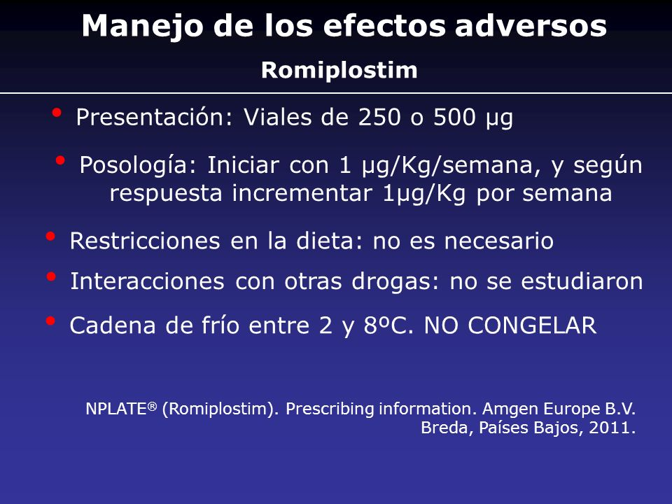 Romiplostim Presentación: Viales de 250 o 500 µg Posología: Iniciar con 1 µg/Kg/semana, y según respuesta incrementar 1µg/Kg por semana Restricciones