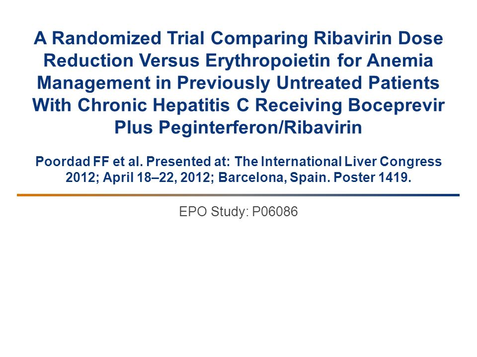 A Randomized Trial Comparing Ribavirin Dose Reduction Versus Erythropoietin for Anemia Management in Previously Untreated Patients With Chronic Hepatitis C Receiving Boceprevir Plus Peginterferon/Ribavirin Poordad FF et al.