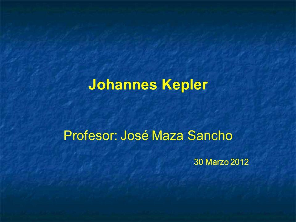 Johannes Kepler Profesor: José Maza Sancho 30 Marzo 2012 Profesor: José Maza Sancho 30 Marzo 2012