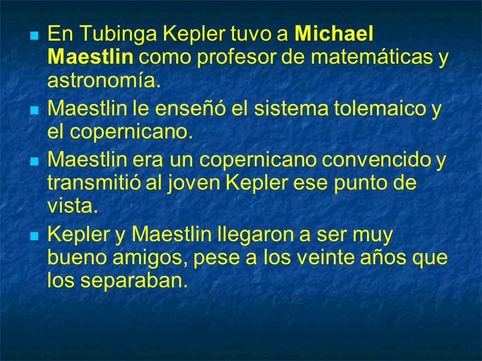 En Tubinga Kepler tuvo a Michael Maestlin como profesor de matemáticas y astronomía. Maestlin le enseñó el sistema tolemaico y el copernicano. Maestli