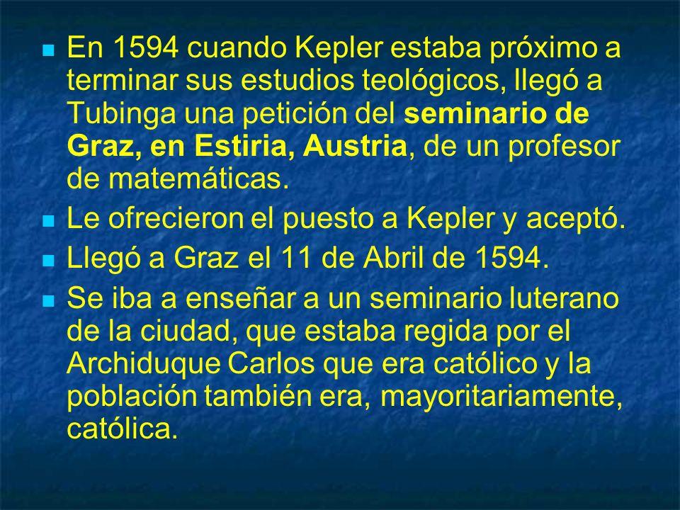 En 1594 cuando Kepler estaba próximo a terminar sus estudios teológicos, llegó a Tubinga una petición del seminario de Graz, en Estiria, Austria, de u