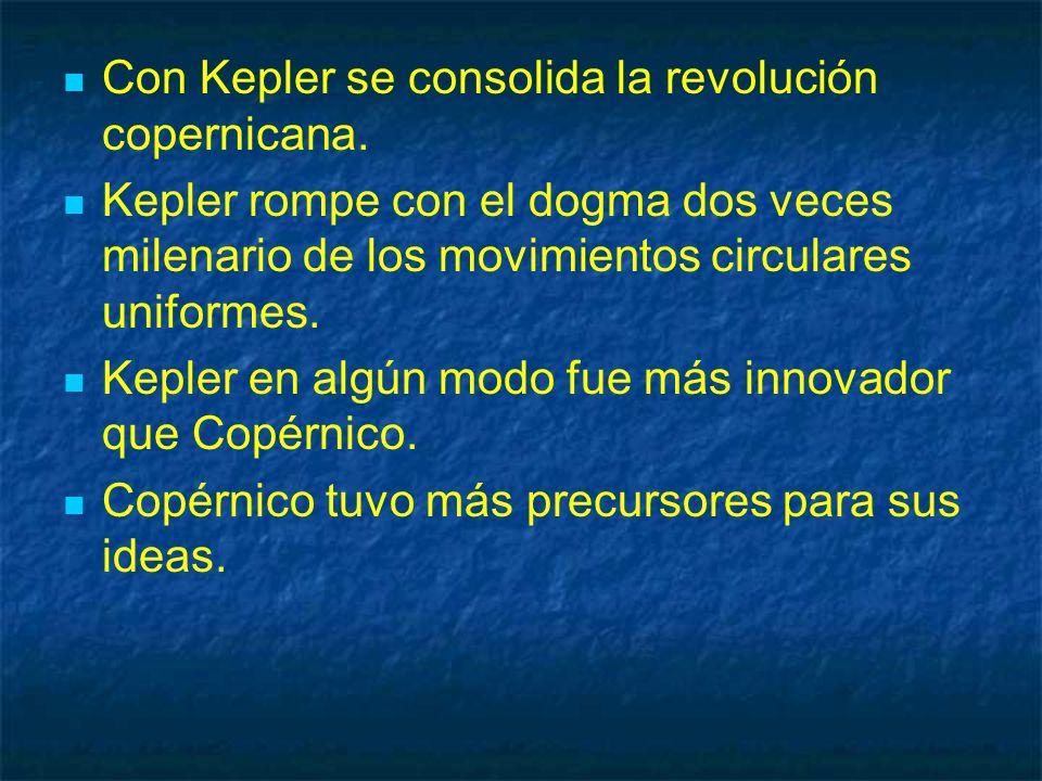 Con Kepler se consolida la revolución copernicana. Kepler rompe con el dogma dos veces milenario de los movimientos circulares uniformes. Kepler en al