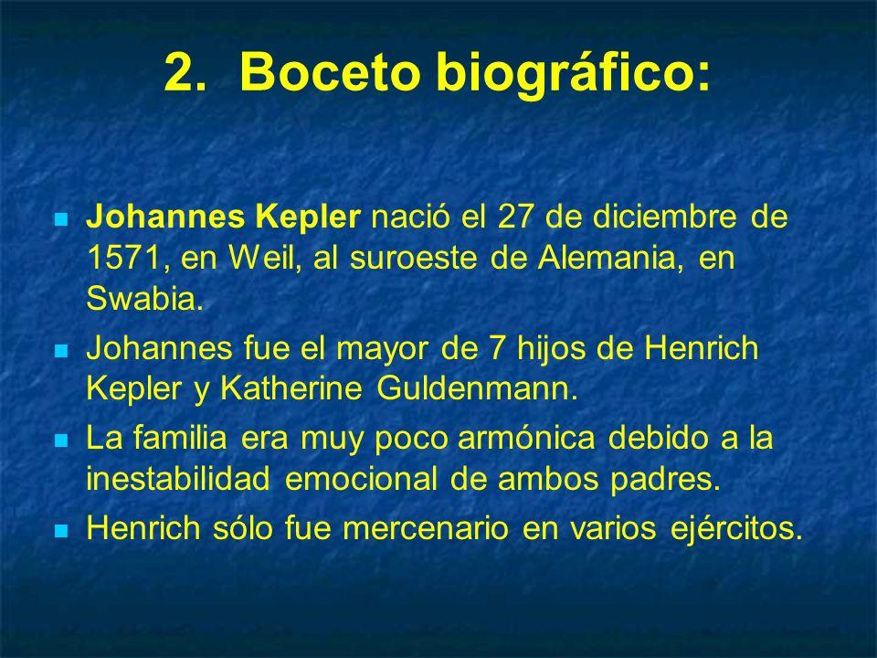 2. Boceto biográfico: Johannes Kepler nació el 27 de diciembre de 1571, en Weil, al suroeste de Alemania, en Swabia. Johannes fue el mayor de 7 hijos