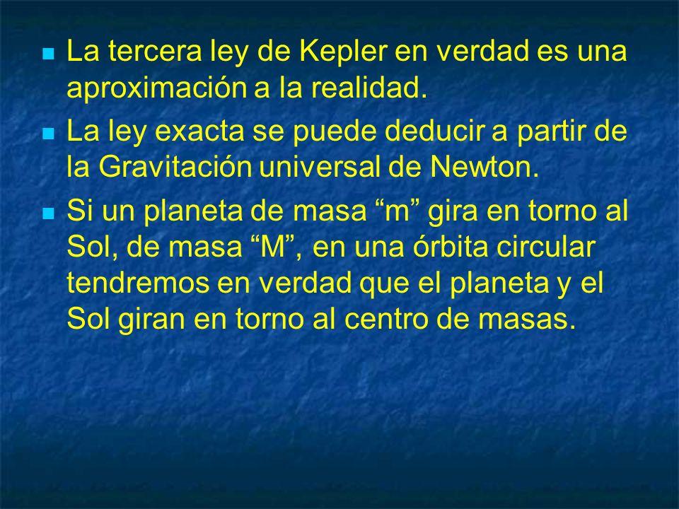 La tercera ley de Kepler en verdad es una aproximación a la realidad. La ley exacta se puede deducir a partir de la Gravitación universal de Newton. S