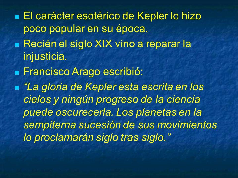 El carácter esotérico de Kepler lo hizo poco popular en su época. Recién el siglo XIX vino a reparar la injusticia. Francisco Arago escribió: La glori