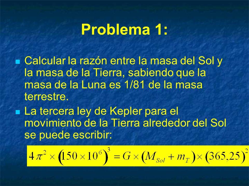 Problema 1: Calcular la razón entre la masa del Sol y la masa de la Tierra, sabiendo que la masa de la Luna es 1/81 de la masa terrestre. La tercera l