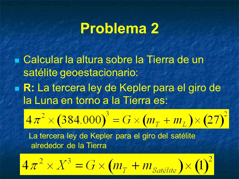 Problema 2 Calcular la altura sobre la Tierra de un satélite geoestacionario: R: La tercera ley de Kepler para el giro de la Luna en torno a la Tierra