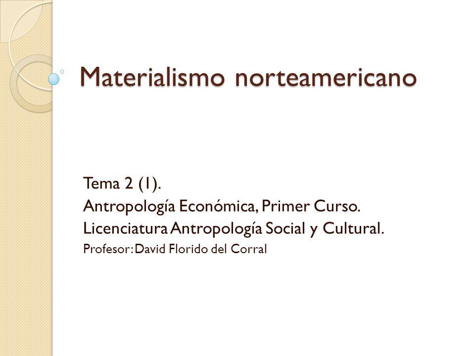 Materialismo norteamericano Tema 2 (1). Antropología Económica, Primer Curso. Licenciatura Antropología Social y Cultural. Profesor: David Florido del