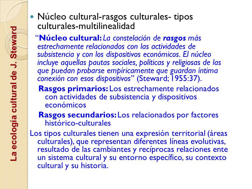 La ecología cultural de J. Steward Núcleo cultural-rasgos culturales- tipos culturales-multilinealidad Núcleo cultural: La constelación de rasgos más