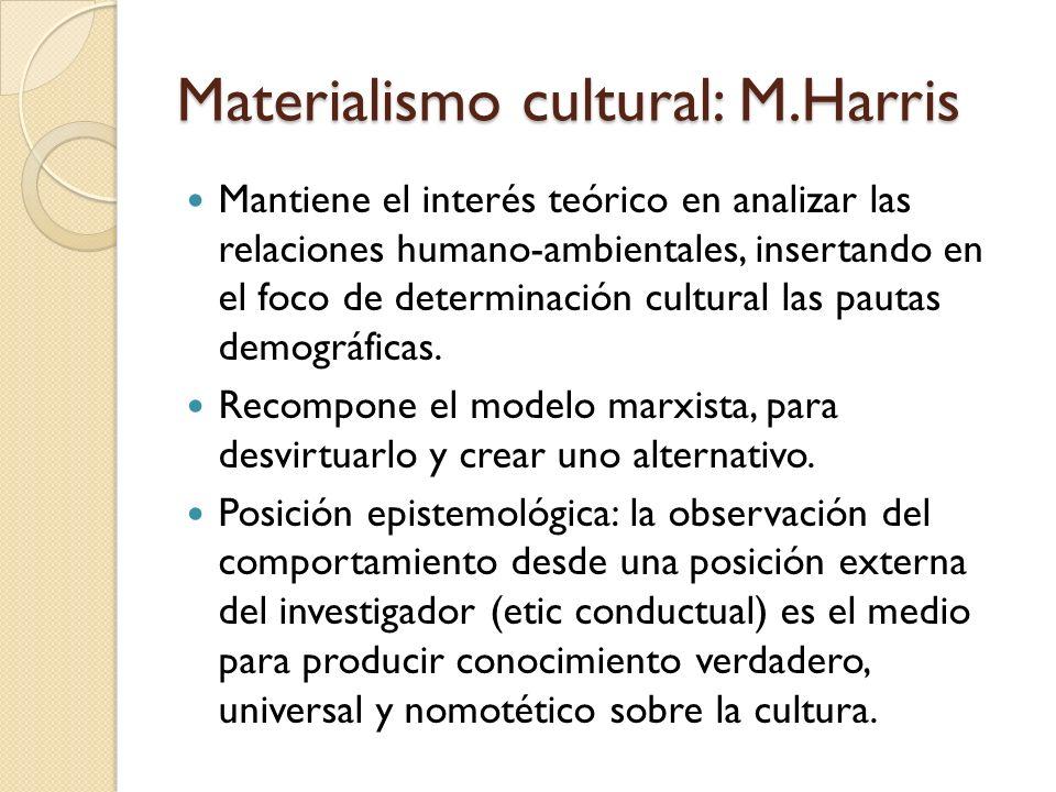 Materialismo cultural: M.Harris Mantiene el interés teórico en analizar las relaciones humano-ambientales, insertando en el foco de determinación cult