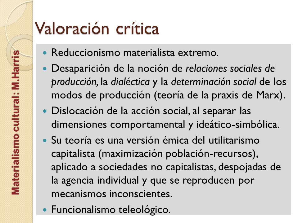 Valoración crítica Materialismo cultural: M.Harris Reduccionismo materialista extremo. Desaparición de la noción de relaciones sociales de producción,