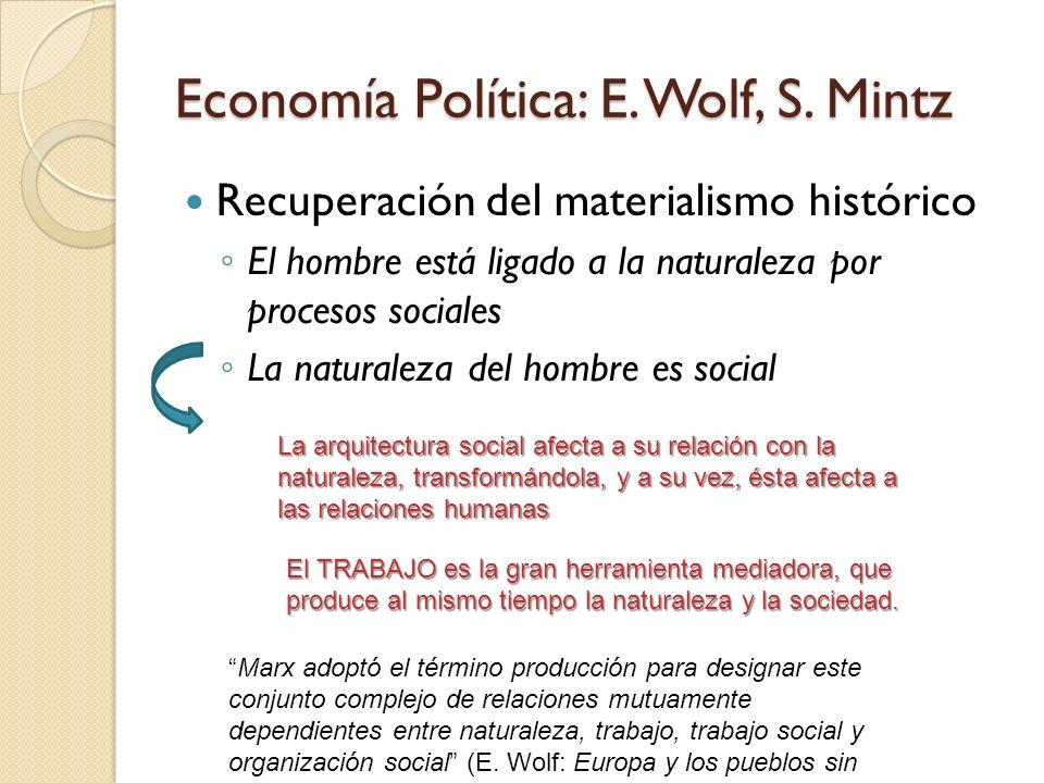 Economía Política: E. Wolf, S. Mintz Recuperación del materialismo histórico El hombre está ligado a la naturaleza por procesos sociales La naturaleza