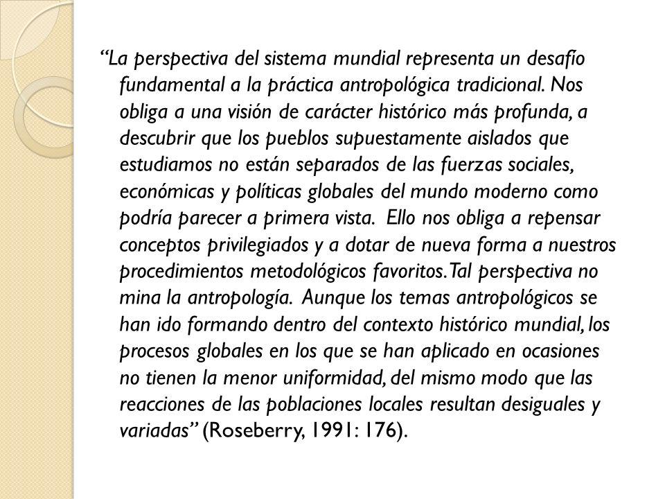 La perspectiva del sistema mundial representa un desafío fundamental a la práctica antropológica tradicional. Nos obliga a una visión de carácter hist