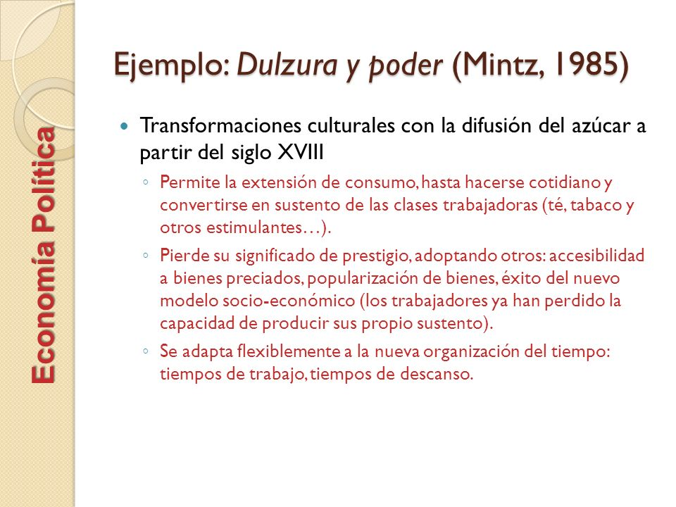Ejemplo: Dulzura y poder (Mintz, 1985) Transformaciones culturales con la difusión del azúcar a partir del siglo XVIII Permite la extensión de consumo