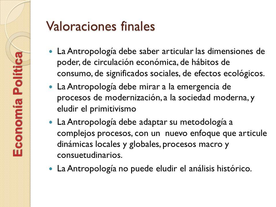 Valoraciones finales La Antropología debe saber articular las dimensiones de poder, de circulación económica, de hábitos de consumo, de significados s