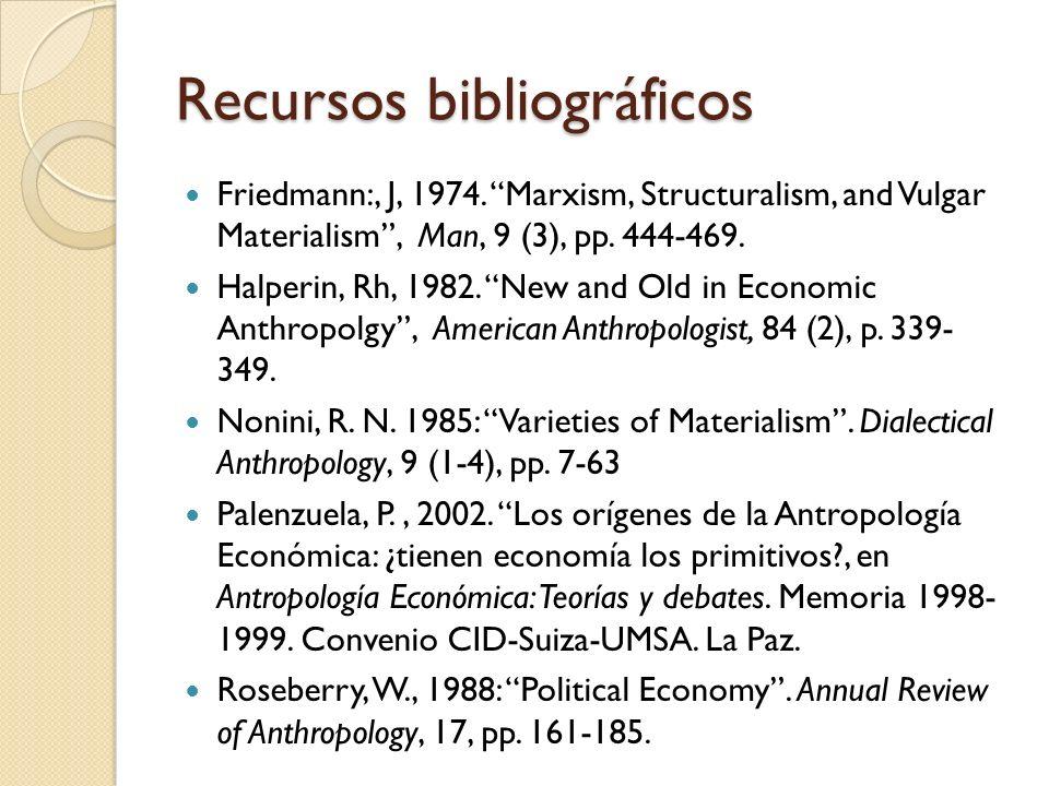 Recursos bibliográficos Friedmann:, J, 1974. Marxism, Structuralism, and Vulgar Materialism, Man, 9 (3), pp. 444-469. Halperin, Rh, 1982. New and Old