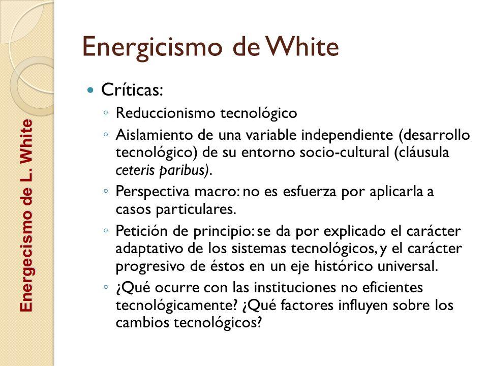 Energicismo de White Críticas: Reduccionismo tecnológico Aislamiento de una variable independiente (desarrollo tecnológico) de su entorno socio-cultur