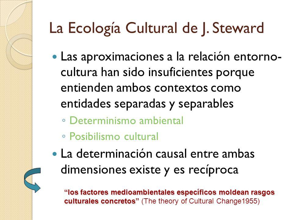 La Ecología Cultural de J. Steward Las aproximaciones a la relación entorno- cultura han sido insuficientes porque entienden ambos contextos como enti