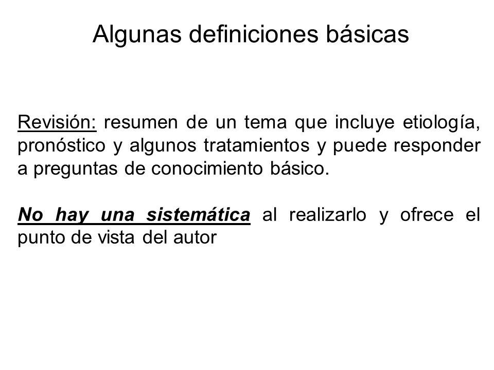 Algunas definiciones básicas Revisión: resumen de un tema que incluye etiología, pronóstico y algunos tratamientos y puede responder a preguntas de co