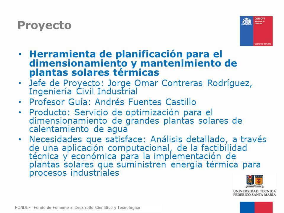 FONDEF-Fondo de Fomento Herramienta de planificación para el dimensionamiento y mantenimiento de plantas solares térmicas Jefe de Proyecto: Jorge Omar