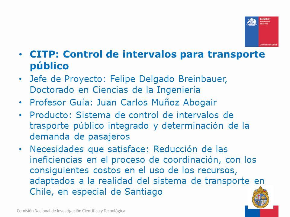 FONDEF-Fondo de Fomento CITP: Control de intervalos para transporte público Jefe de Proyecto: Felipe Delgado Breinbauer, Doctorado en Ciencias de la I