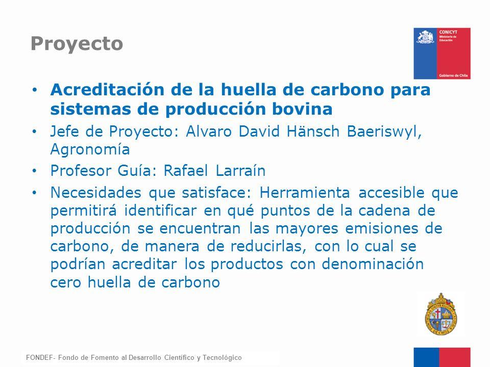 FONDEF-Fondo de Fomento Acreditación de la huella de carbono para sistemas de producción bovina Jefe de Proyecto: Alvaro David Hänsch Baeriswyl, Agron
