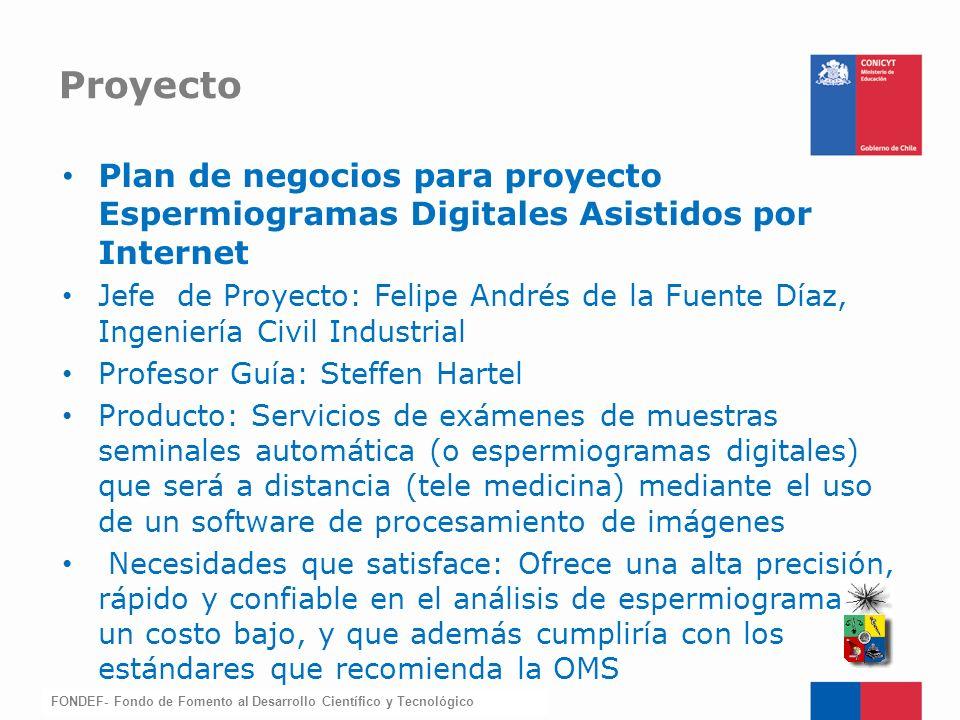 FONDEF-Fondo de Fomento Plan de negocios para proyecto Espermiogramas Digitales Asistidos por Internet Jefe de Proyecto: Felipe Andrés de la Fuente Dí