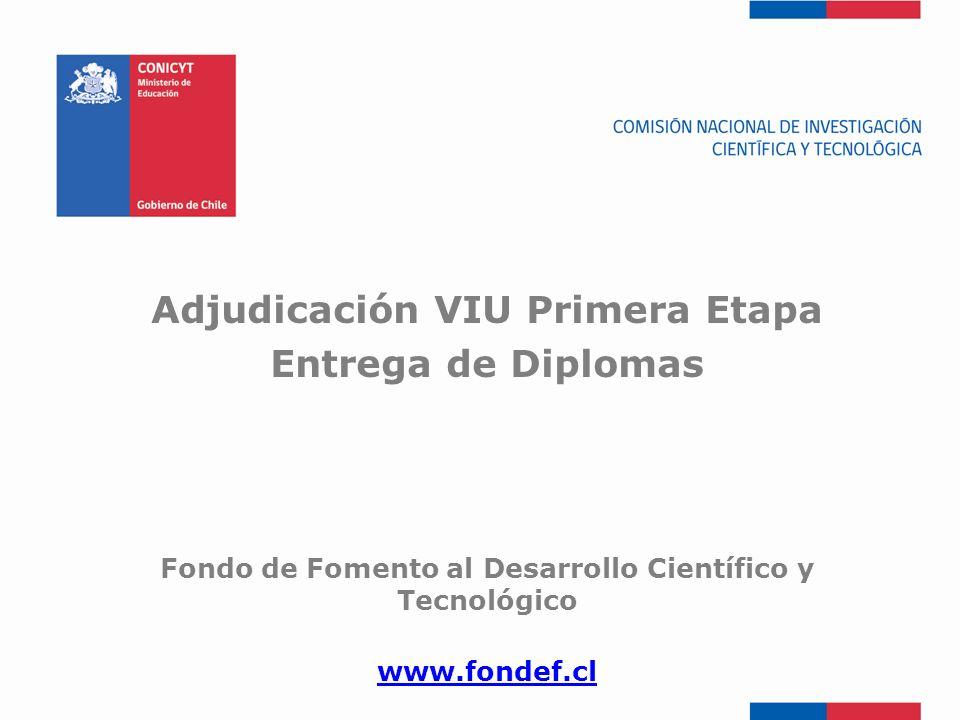 FONDEF-Fondo de Fomento Adjudicación VIU Primera Etapa Entrega de Diplomas Fondo de Fomento al Desarrollo Científico y Tecnológico www.fondef.cl