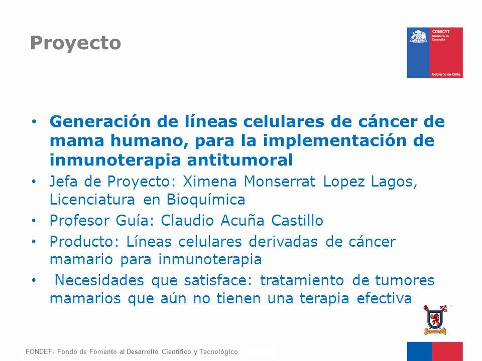 FONDEF-Fondo de Fomento Generación de líneas celulares de cáncer de mama humano, para la implementación de inmunoterapia antitumoral Jefa de Proyecto: