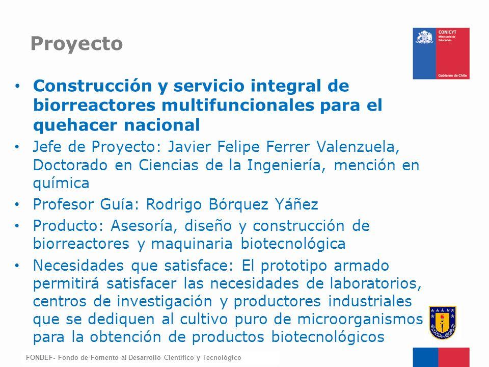 FONDEF-Fondo de Fomento Construcción y servicio integral de biorreactores multifuncionales para el quehacer nacional Jefe de Proyecto: Javier Felipe F